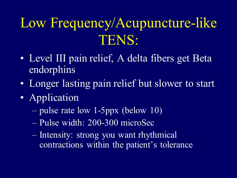 Low Frequency/Acupuncture-like TENS: Level III pain relief, A delta fibers get Beta endorphins Longer lasting pain relief but slower to start Applicat