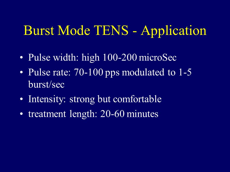 Burst Mode TENS - Application Pulse width: high 100-200 microSec Pulse rate: 70-100 pps modulated to 1-5 burst/sec Intensity: strong but comfortable t