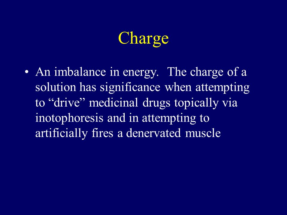 Charge An imbalance in energy. The charge of a solution has significance when attempting to drive medicinal drugs topically via inotophoresis and in a