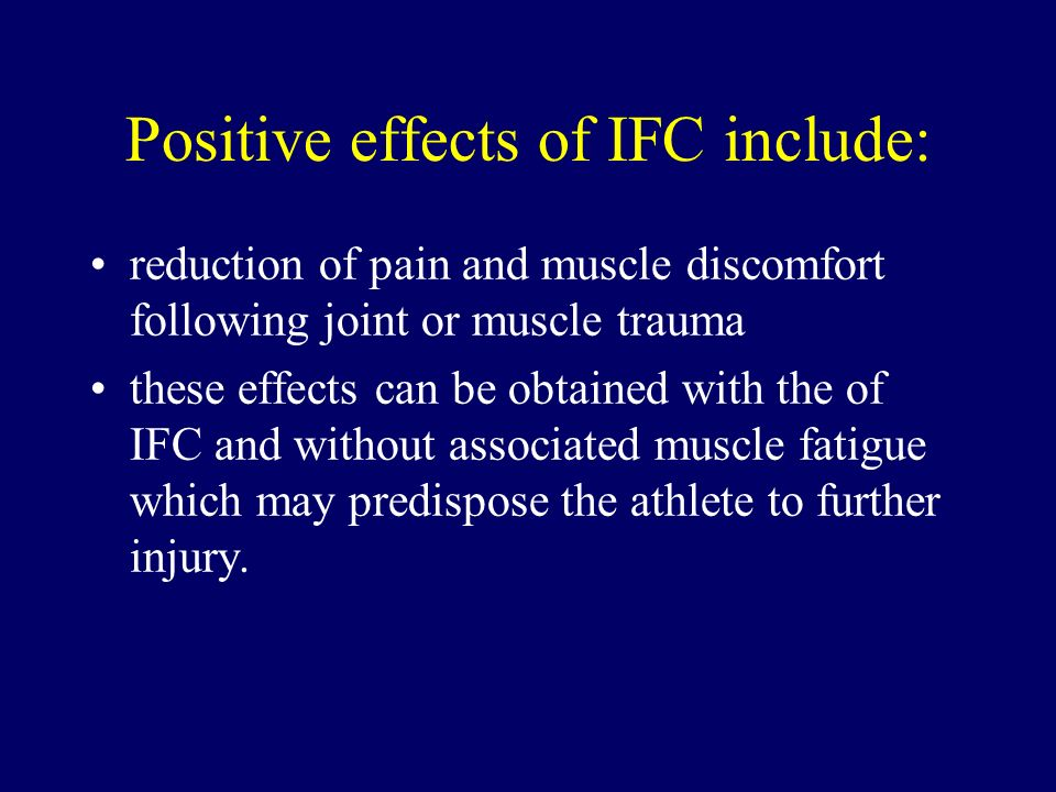 Positive effects of IFC include: reduction of pain and muscle discomfort following joint or muscle trauma these effects can be obtained with the of IF