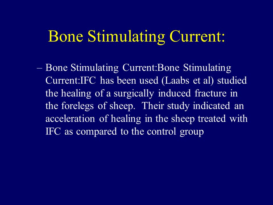 Bone Stimulating Current: –Bone Stimulating Current:Bone Stimulating Current:IFC has been used (Laabs et al) studied the healing of a surgically induc