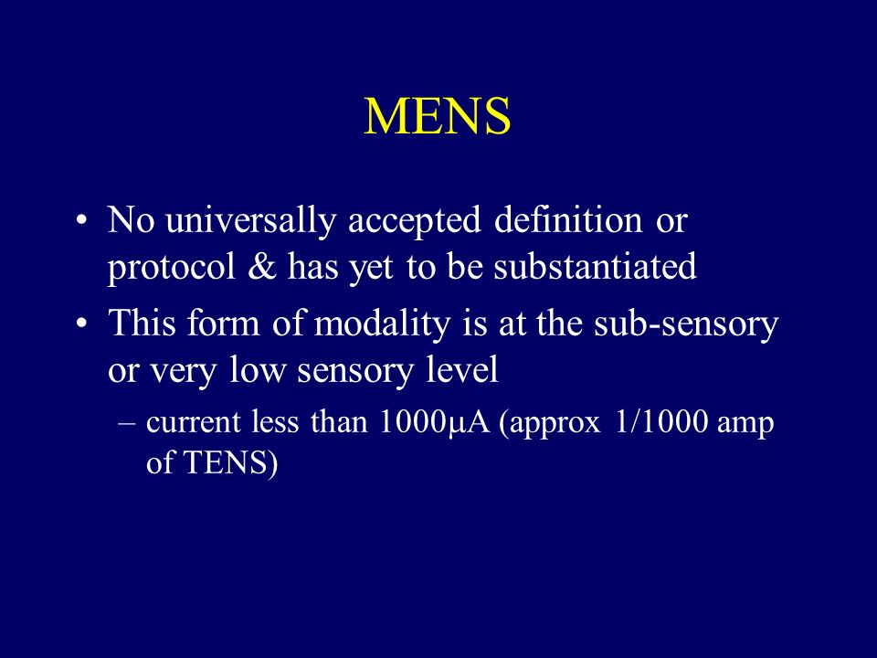 MENS No universally accepted definition or protocol & has yet to be substantiated This form of modality is at the sub-sensory or very low sensory leve