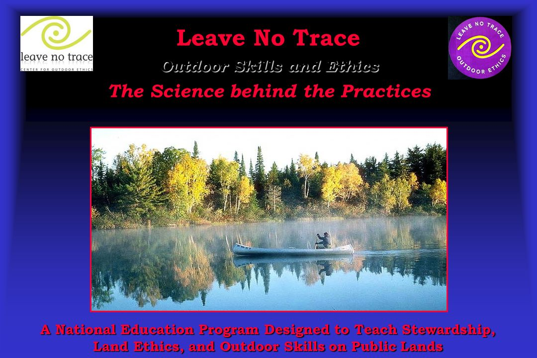 Leave No Trace Outdoor Skills and Ethics The Science behind the Practices A National Education Program Designed to Teach Stewardship, Land Ethics, and Outdoor Skills on Public Lands