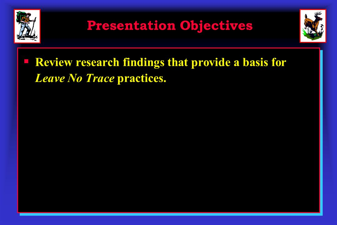 Presentation Objectives Review research findings that provide a basis for Leave No Trace practices.
