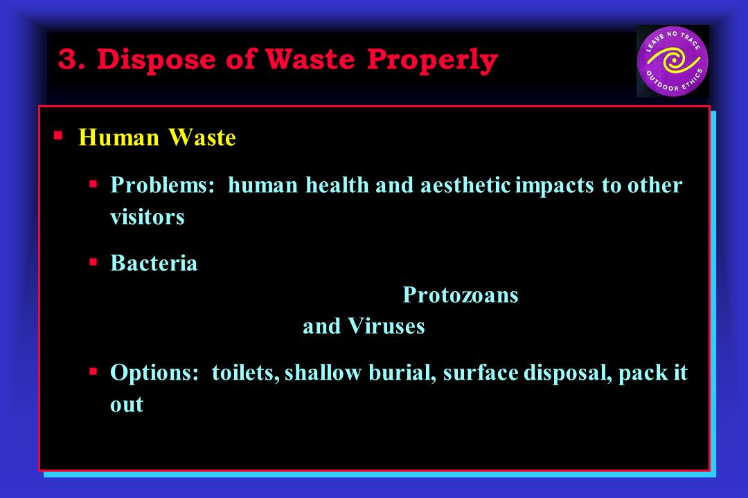 3. Dispose of Waste Properly Human Waste Problems: human health and aesthetic impacts to other visitors Bacteria (Salmonella, Shigella, Campylobacter