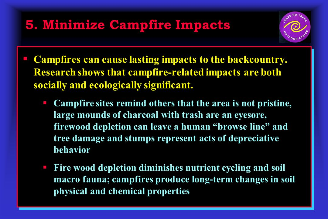 5. Minimize Campfire Impacts Campfires can cause lasting impacts to the backcountry.