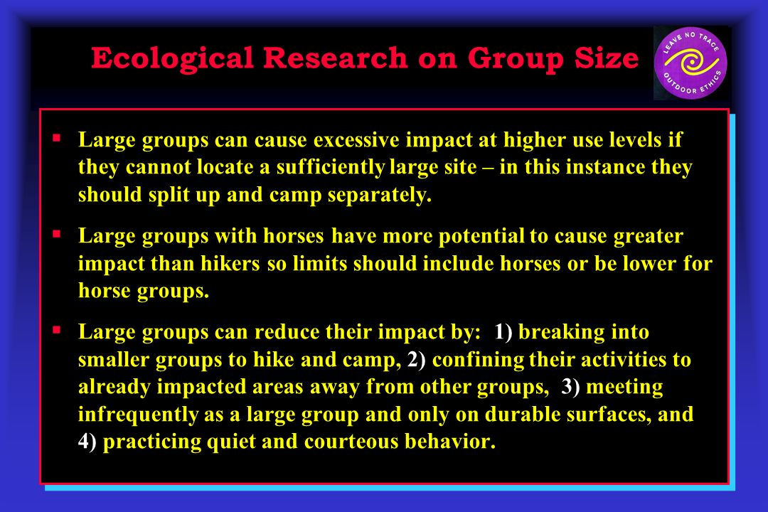 Large groups can cause excessive impact at higher use levels if they cannot locate a sufficiently large site – in this instance they should split up and camp separately.
