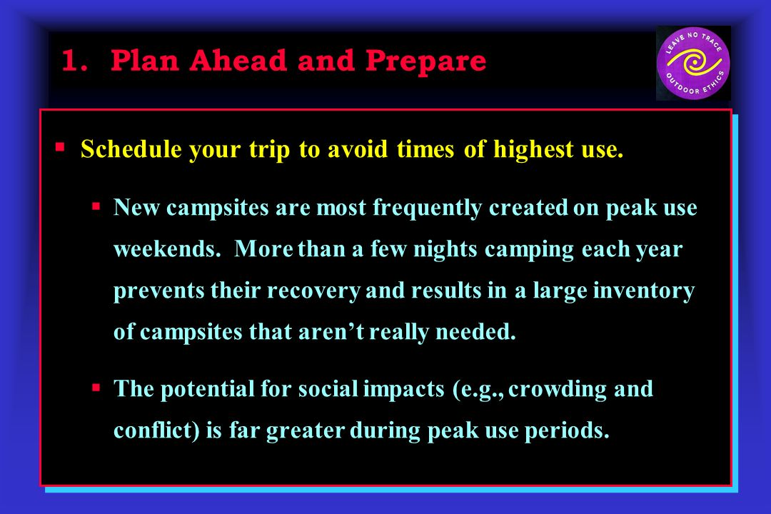 1. Plan Ahead and Prepare Schedule your trip to avoid times of highest use. New campsites are most frequently created on peak use weekends. More than