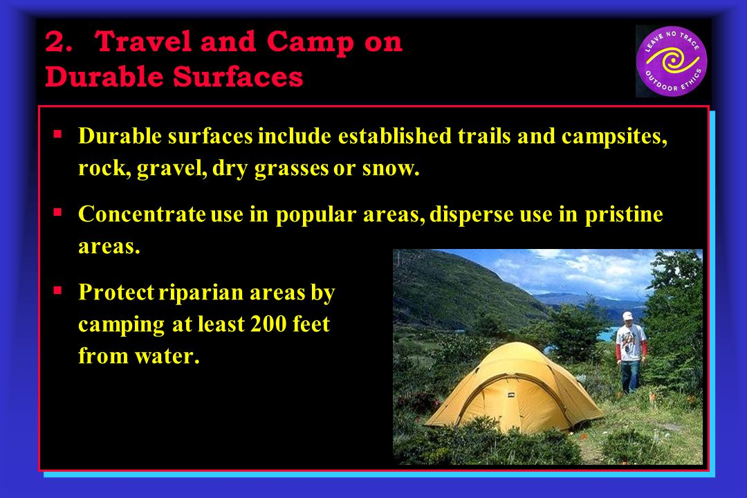 2. Travel and Camp on Durable Surfaces Durable surfaces include established trails and campsites, rock, gravel, dry grasses or snow. Concentrate use i