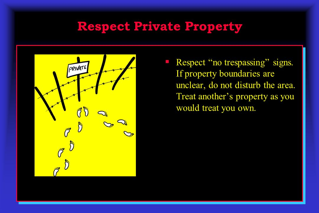 Respect Private Property Respect no trespassing signs. If property boundaries are unclear, do not disturb the area. Treat anothers property as you wou
