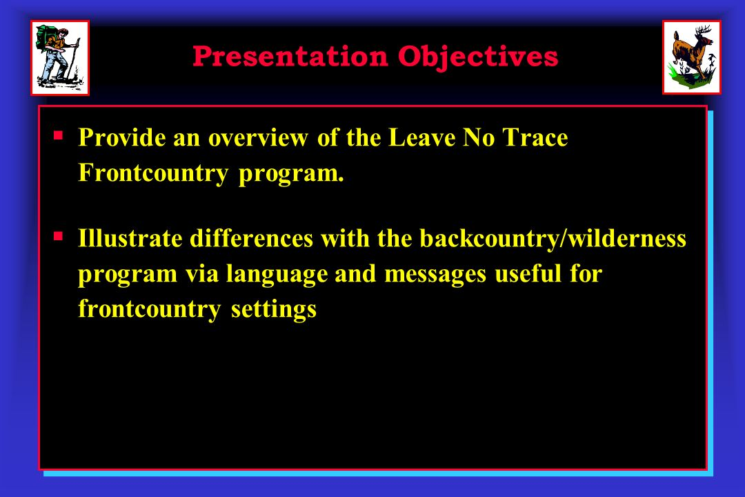 Presentation Objectives Provide an overview of the Leave No Trace Frontcountry program. Illustrate differences with the backcountry/wilderness program