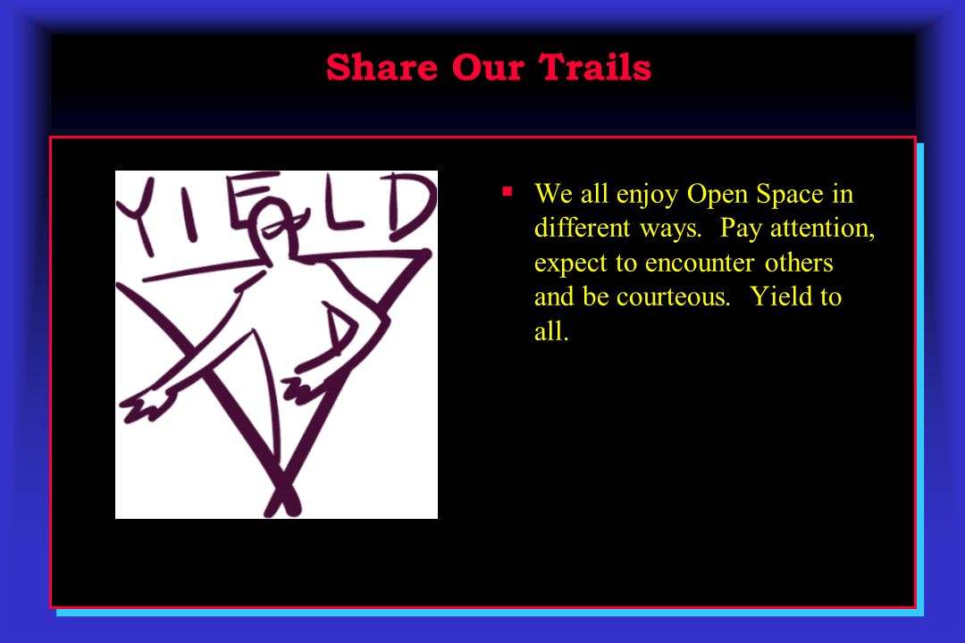 Share Our Trails Share Our Trails We all enjoy Open Space in different ways. Pay attention, expect to encounter others and be courteous. Yield to all.