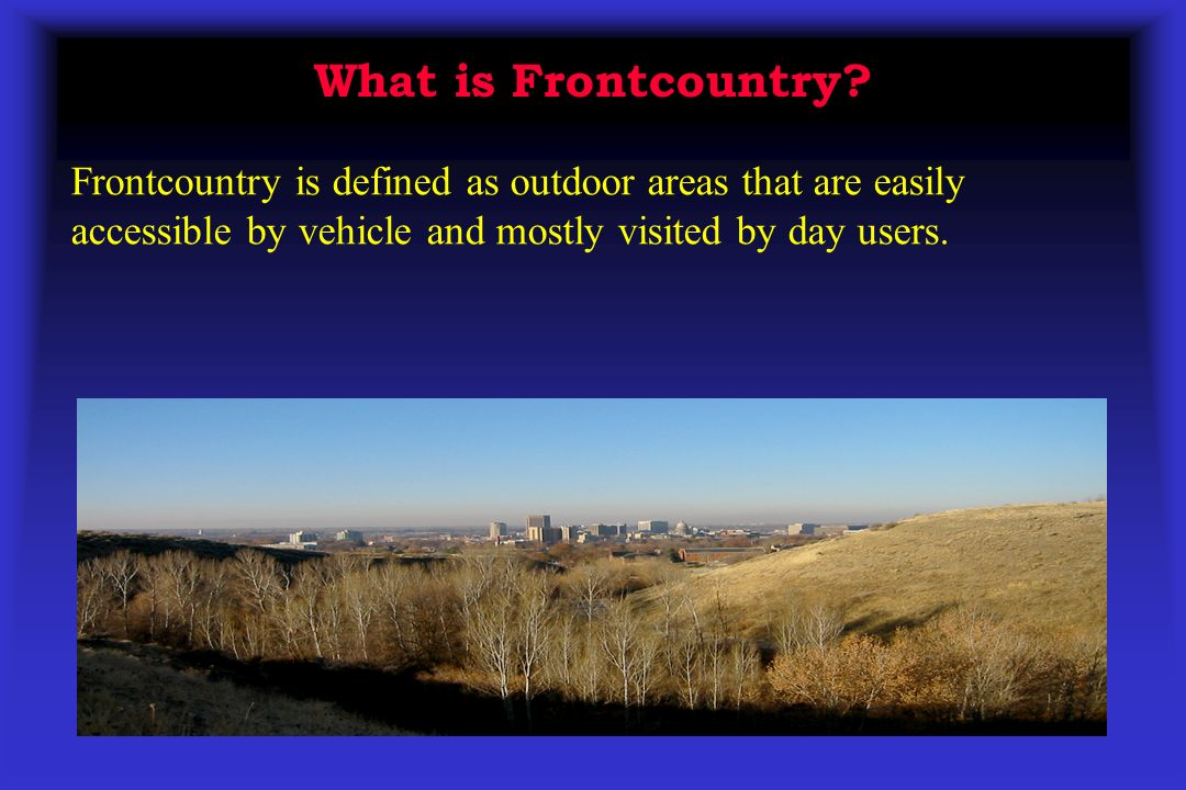 What is Frontcountry? Frontcountry is defined as outdoor areas that are easily accessible by vehicle and mostly visited by day users.