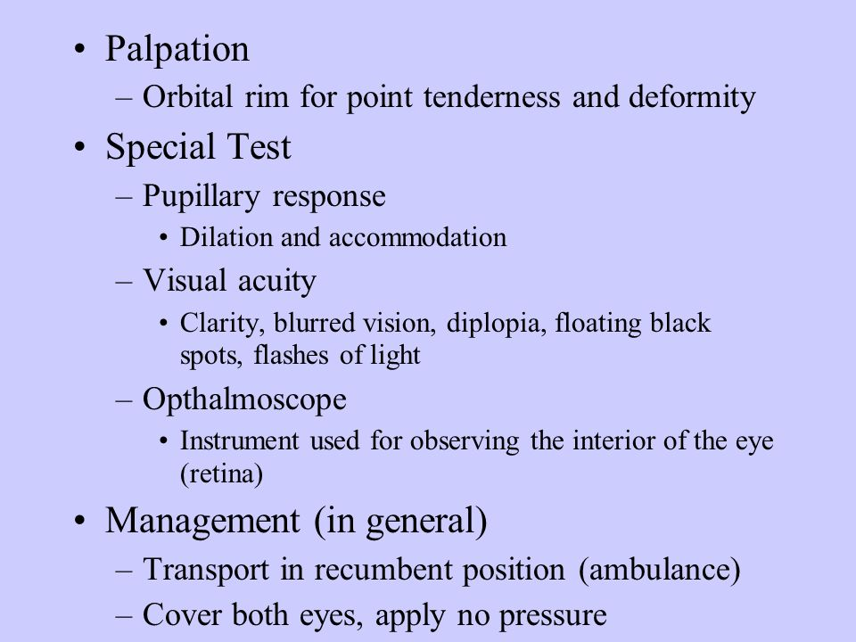 Palpation –Orbital rim for point tenderness and deformity Special Test –Pupillary response Dilation and accommodation –Visual acuity Clarity, blurred
