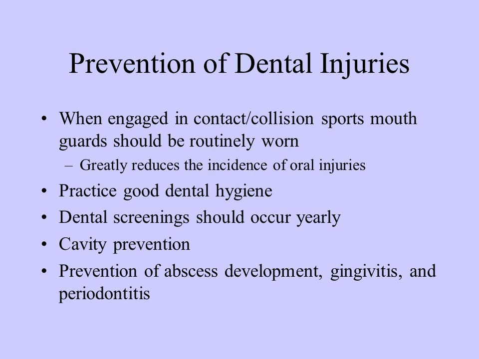 Prevention of Dental Injuries When engaged in contact/collision sports mouth guards should be routinely worn –Greatly reduces the incidence of oral in