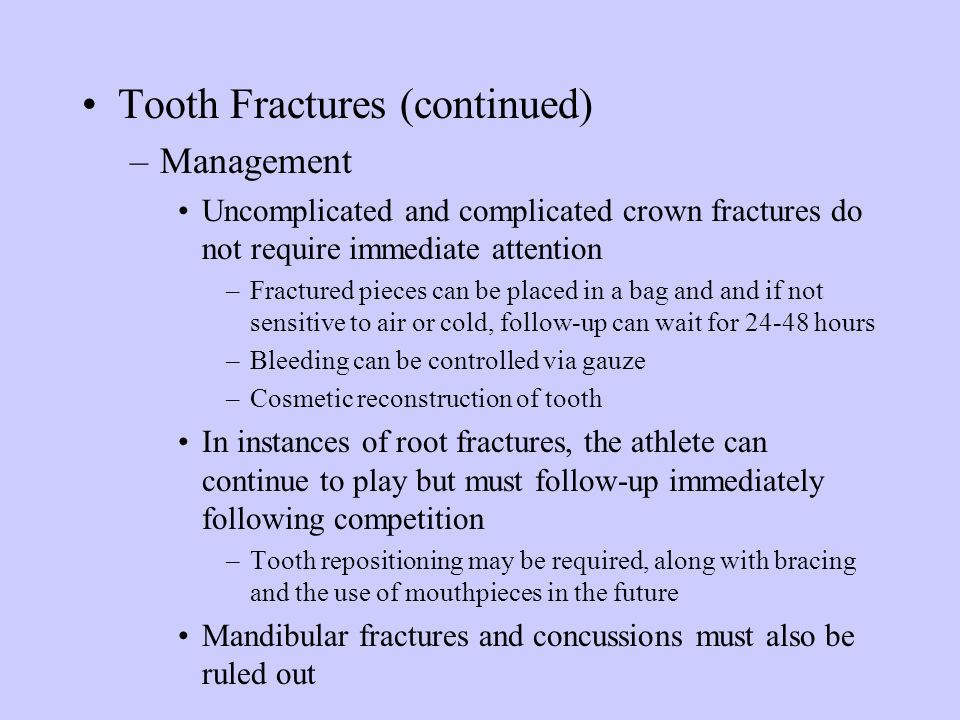 Tooth Fractures (continued) –Management Uncomplicated and complicated crown fractures do not require immediate attention –Fractured pieces can be plac