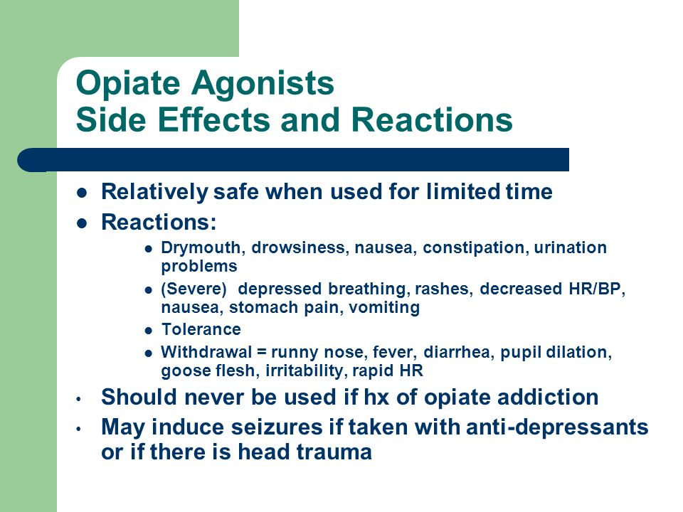 Opiate Agonists Side Effects and Reactions Relatively safe when used for limited time Reactions: Drymouth, drowsiness, nausea, constipation, urination