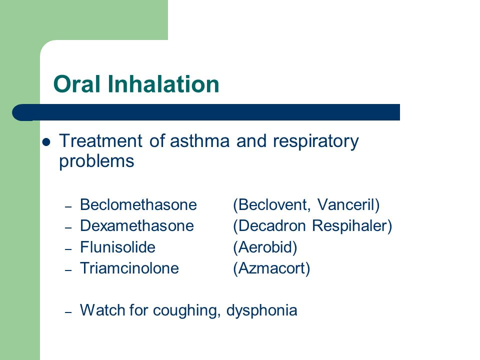 Oral Inhalation Treatment of asthma and respiratory problems – Beclomethasone (Beclovent, Vanceril) – Dexamethasone (Decadron Respihaler) – Flunisolid