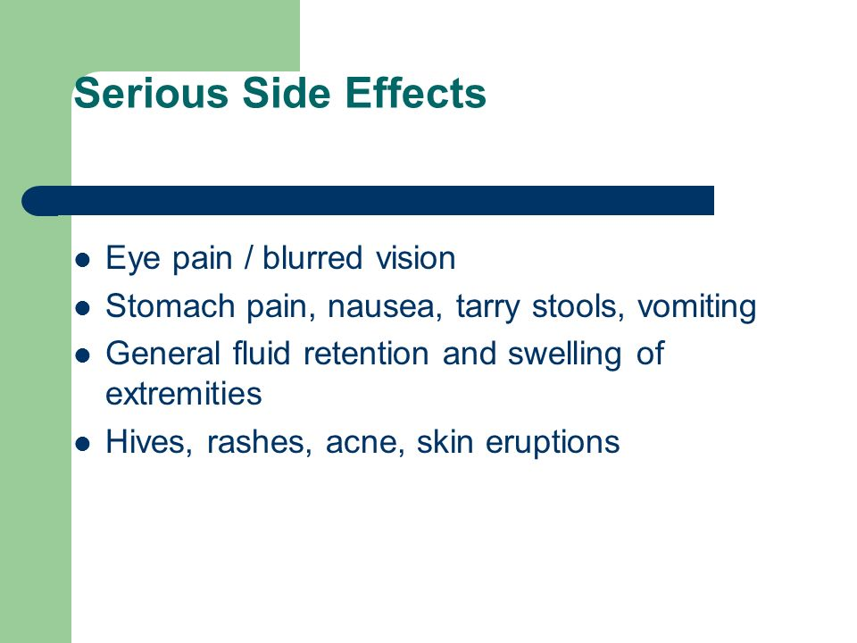 Serious Side Effects Eye pain / blurred vision Stomach pain, nausea, tarry stools, vomiting General fluid retention and swelling of extremities Hives,