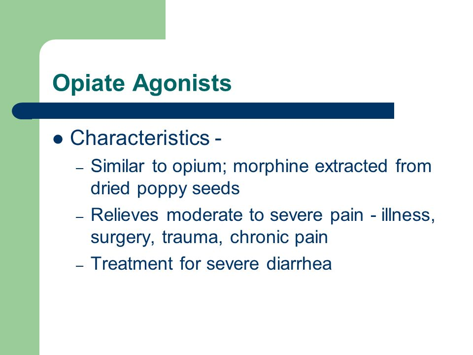 Opiate Agonists Characteristics - – Similar to opium; morphine extracted from dried poppy seeds – Relieves moderate to severe pain - illness, surgery,