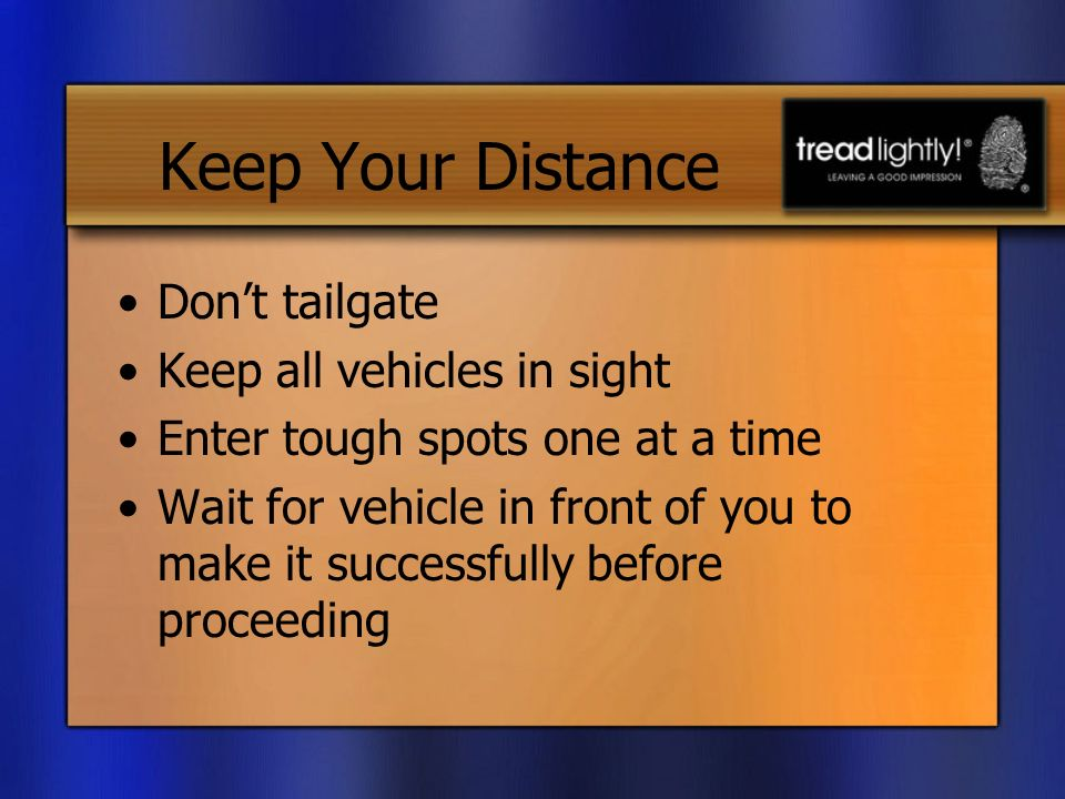Keep Your Distance Dont tailgate Keep all vehicles in sight Enter tough spots one at a time Wait for vehicle in front of you to make it successfully before proceeding