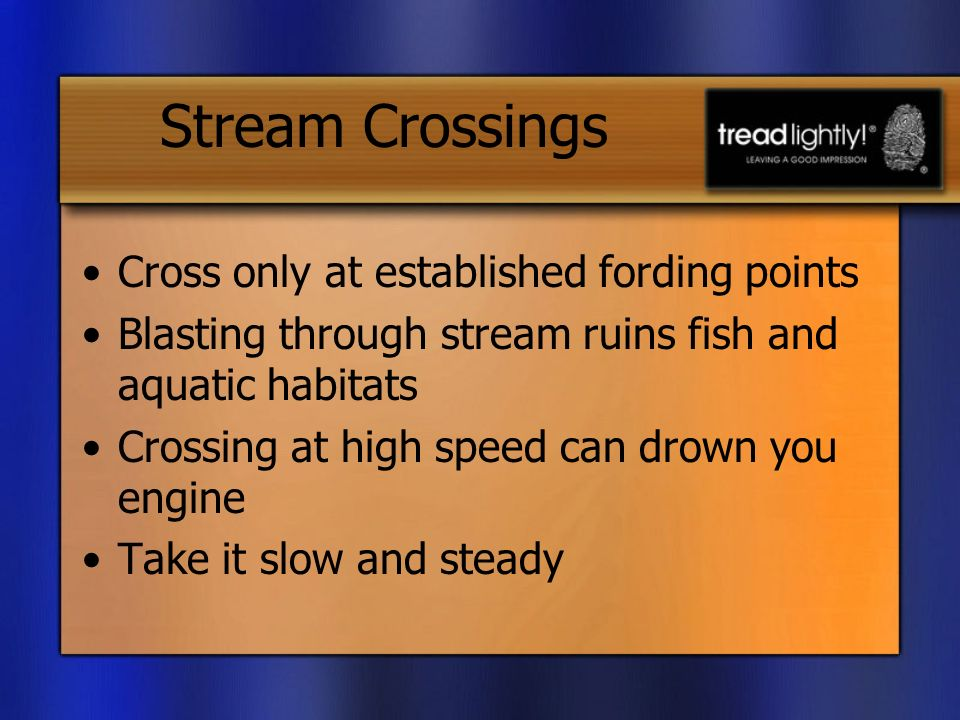 Stream Crossings Cross only at established fording points Blasting through stream ruins fish and aquatic habitats Crossing at high speed can drown you engine Take it slow and steady