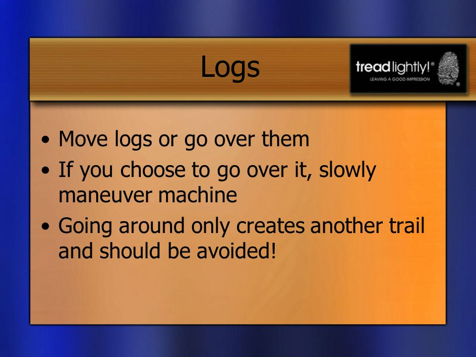 Logs Move logs or go over them If you choose to go over it, slowly maneuver machine Going around only creates another trail and should be avoided!