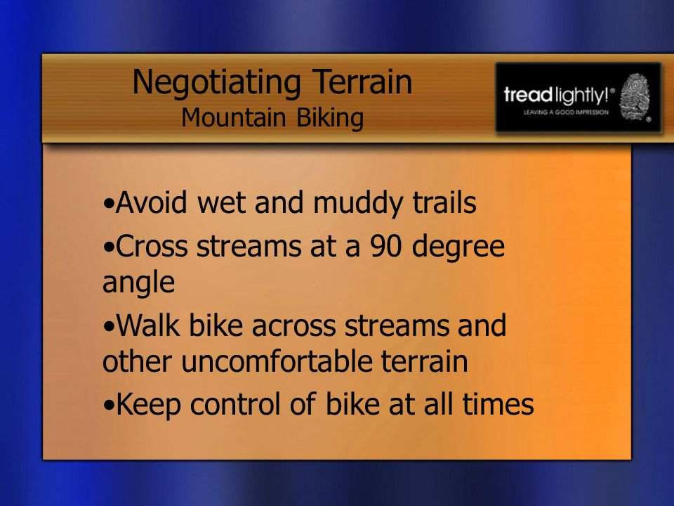 Avoid wet and muddy trails Cross streams at a 90 degree angle Walk bike across streams and other uncomfortable terrain Keep control of bike at all times Negotiating Terrain Mountain Biking