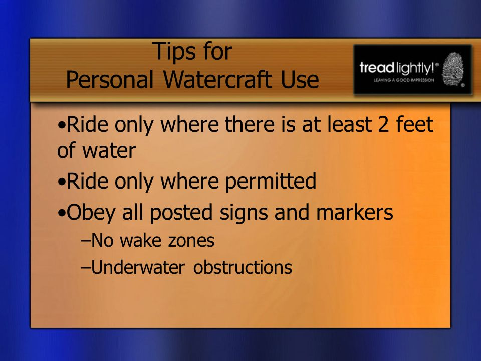 Ride only where there is at least 2 feet of water Ride only where permitted Obey all posted signs and markers –No wake zones –Underwater obstructions Tips for Personal Watercraft Use
