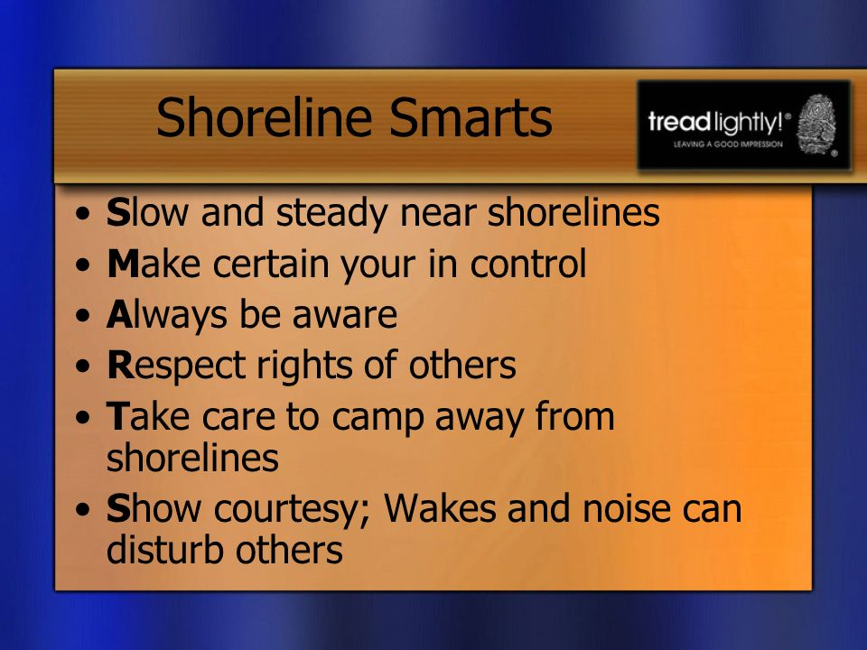 Shoreline Smarts Slow and steady near shorelines Make certain your in control Always be aware Respect rights of others Take care to camp away from shorelines Show courtesy; Wakes and noise can disturb others