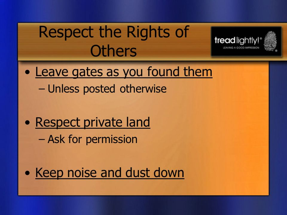 Respect the Rights of Others Leave gates as you found them –Unless posted otherwise Respect private land –Ask for permission Keep noise and dust down