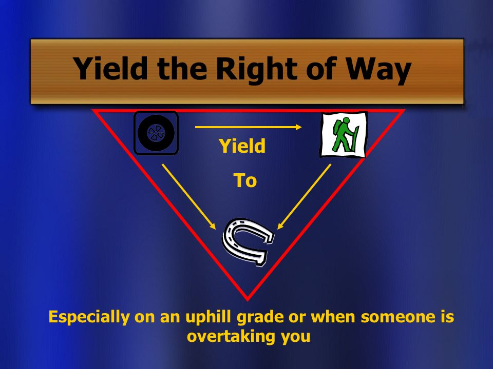 Yield the Right of Way Yield To Especially on an uphill grade or when someone is overtaking you