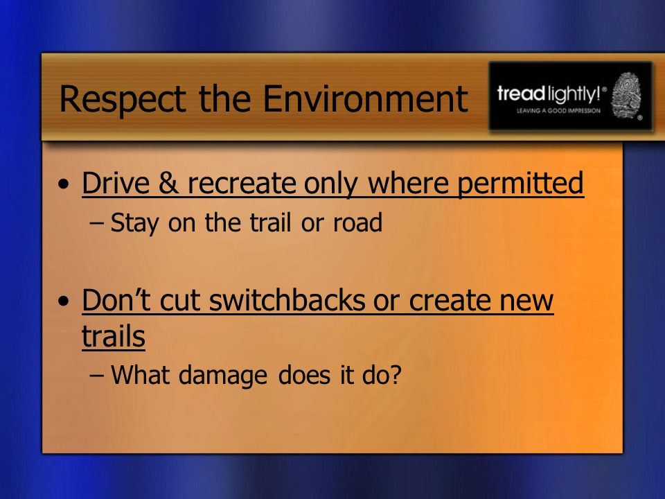 Respect the Environment Drive & recreate only where permitted –Stay on the trail or road Dont cut switchbacks or create new trails –What damage does it do