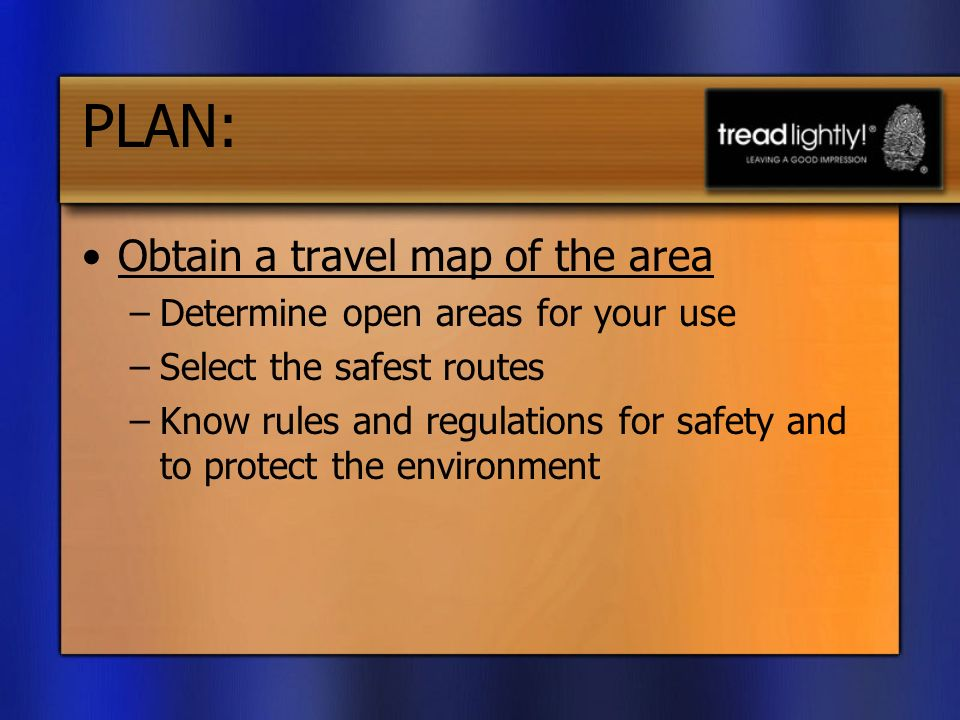PLAN: Obtain a travel map of the area –Determine open areas for your use –Select the safest routes –Know rules and regulations for safety and to protect the environment