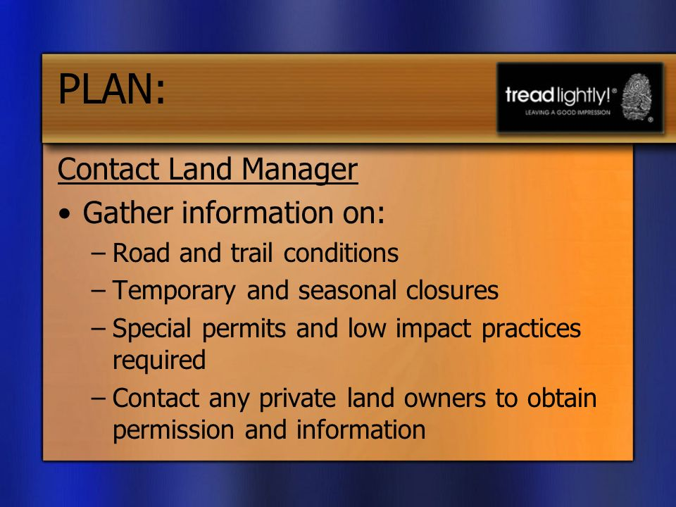 PLAN: Contact Land Manager Gather information on: –Road and trail conditions –Temporary and seasonal closures –Special permits and low impact practices required –Contact any private land owners to obtain permission and information