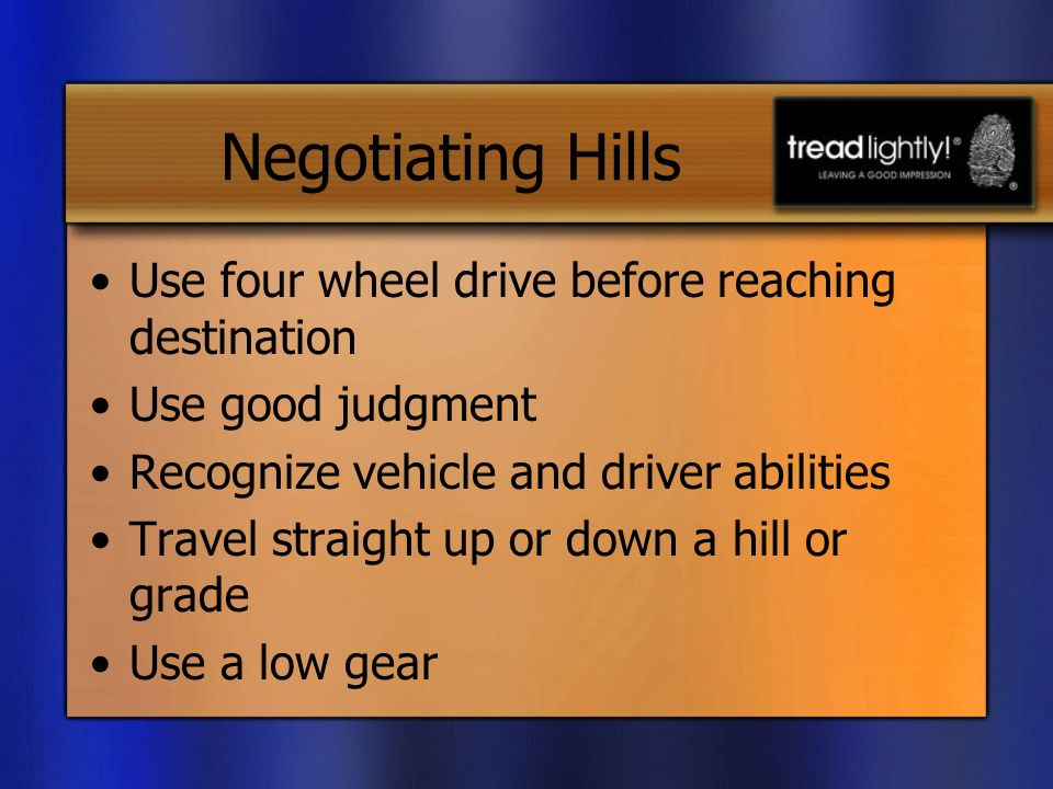 Negotiating Hills Use four wheel drive before reaching destination Use good judgment Recognize vehicle and driver abilities Travel straight up or down a hill or grade Use a low gear