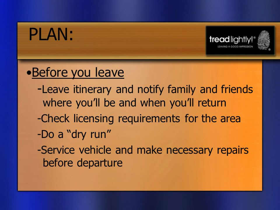 PLAN: - Leave itinerary and notify family and friends where youll be and when youll return -Check licensing requirements for the area -Do a dry run -Service vehicle and make necessary repairs before departure Before you leave
