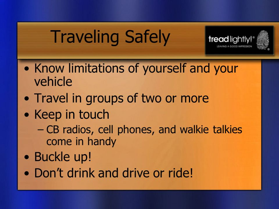 Traveling Safely Know limitations of yourself and your vehicle Travel in groups of two or more Keep in touch –CB radios, cell phones, and walkie talkies come in handy Buckle up.
