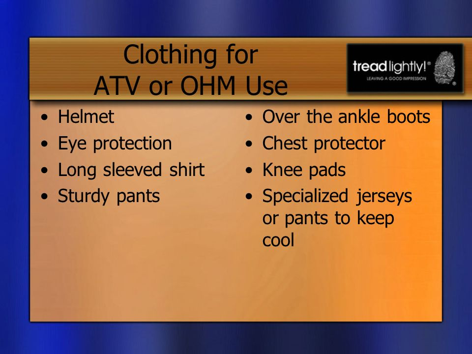 Clothing for ATV or OHM Use Helmet Eye protection Long sleeved shirt Sturdy pants Over the ankle boots Chest protector Knee pads Specialized jerseys or pants to keep cool