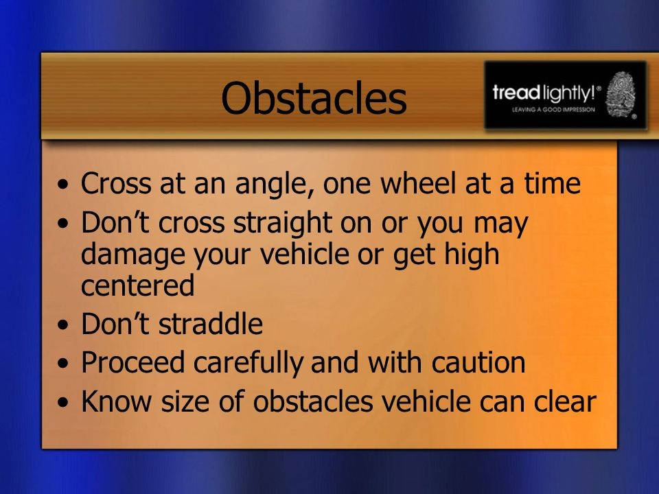 Obstacles Cross at an angle, one wheel at a time Dont cross straight on or you may damage your vehicle or get high centered Dont straddle Proceed carefully and with caution Know size of obstacles vehicle can clear