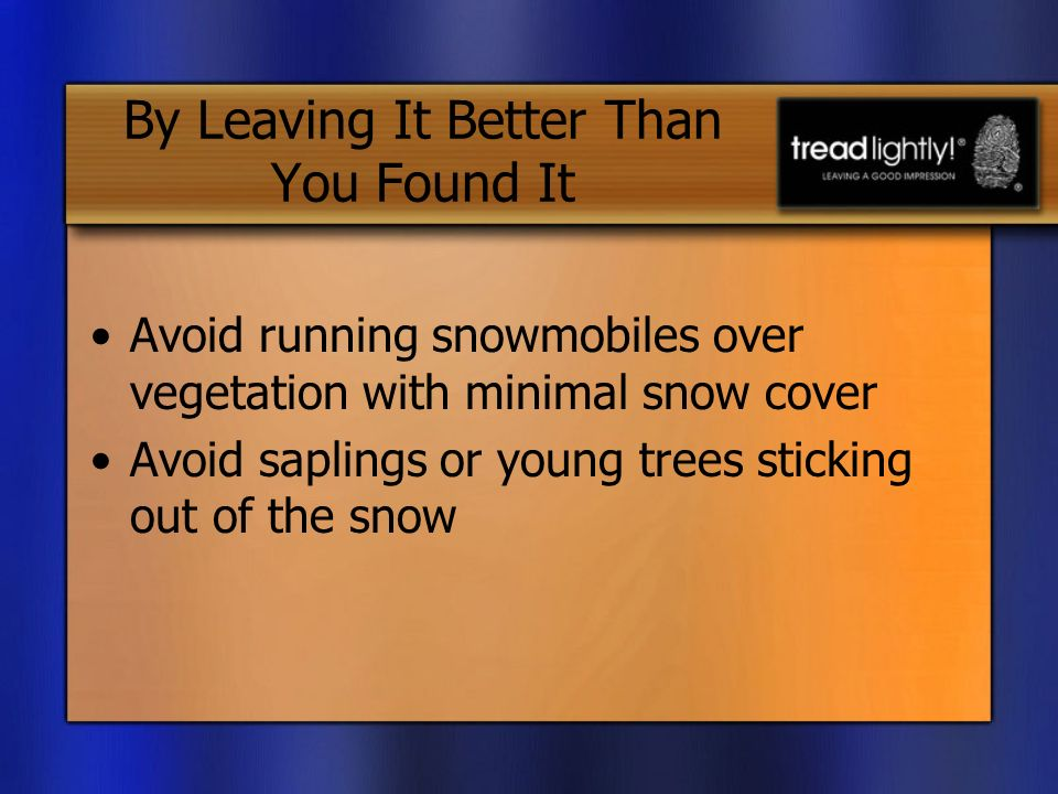 By Leaving It Better Than You Found It Avoid running snowmobiles over vegetation with minimal snow cover Avoid saplings or young trees sticking out of the snow