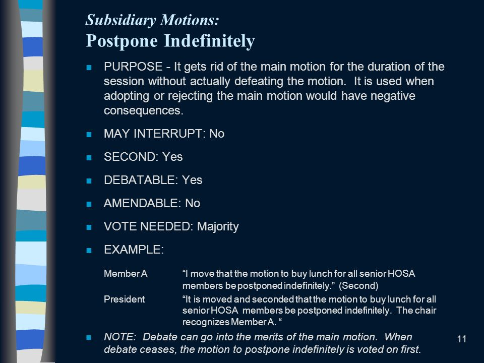 11 Subsidiary Motions: Postpone Indefinitely n PURPOSE - It gets rid of the main motion for the duration of the session without actually defeating the
