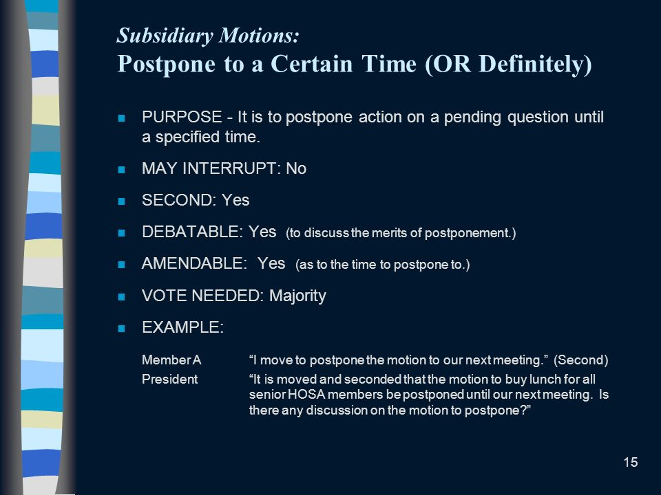 15 Subsidiary Motions: Postpone to a Certain Time (OR Definitely) n PURPOSE - It is to postpone action on a pending question until a specified time. n
