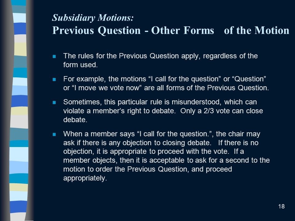 18 Subsidiary Motions: Previous Question - Other Forms of the Motion n The rules for the Previous Question apply, regardless of the form used. n For e