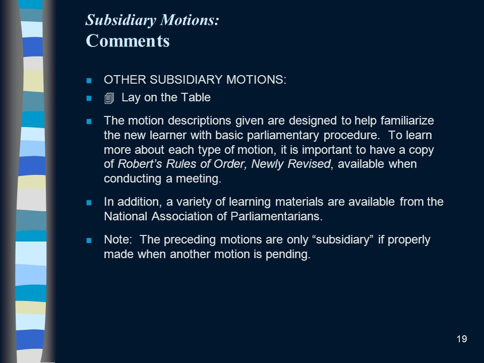 19 Subsidiary Motions: Comments n OTHER SUBSIDIARY MOTIONS: n Lay on the Table n The motion descriptions given are designed to help familiarize the new learner with basic parliamentary procedure.