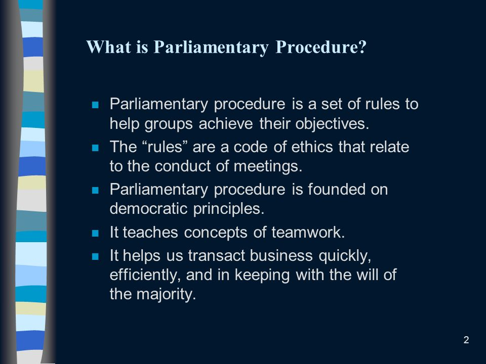 2 What is Parliamentary Procedure? n Parliamentary procedure is a set of rules to help groups achieve their objectives. n The rules are a code of ethi