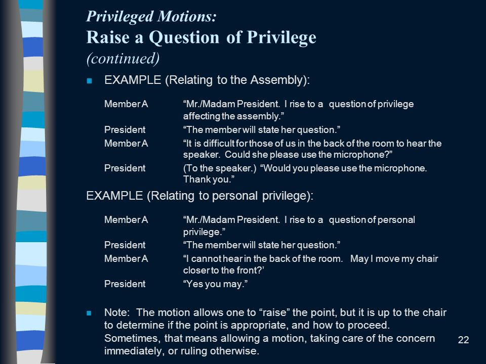22 Privileged Motions: Raise a Question of Privilege (continued) n EXAMPLE (Relating to the Assembly): Member AMr./Madam President.