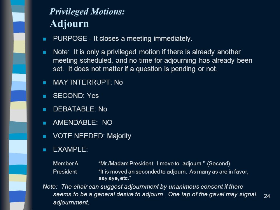 24 Privileged Motions: Adjourn n PURPOSE - It closes a meeting immediately. n Note: It is only a privileged motion if there is already another meeting