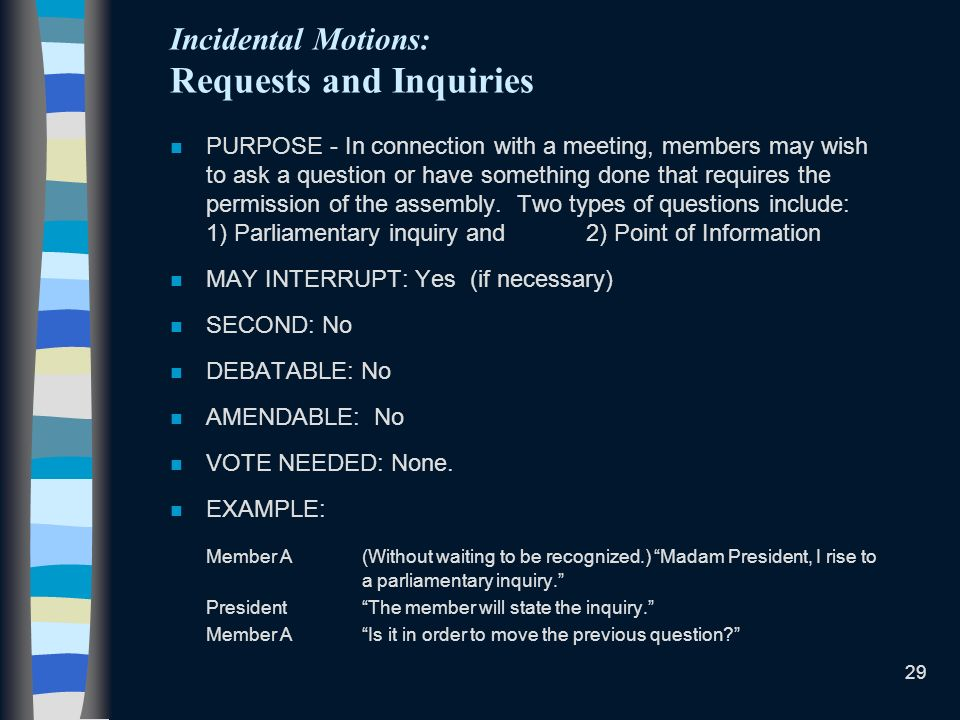 29 Incidental Motions: Requests and Inquiries n PURPOSE - In connection with a meeting, members may wish to ask a question or have something done that