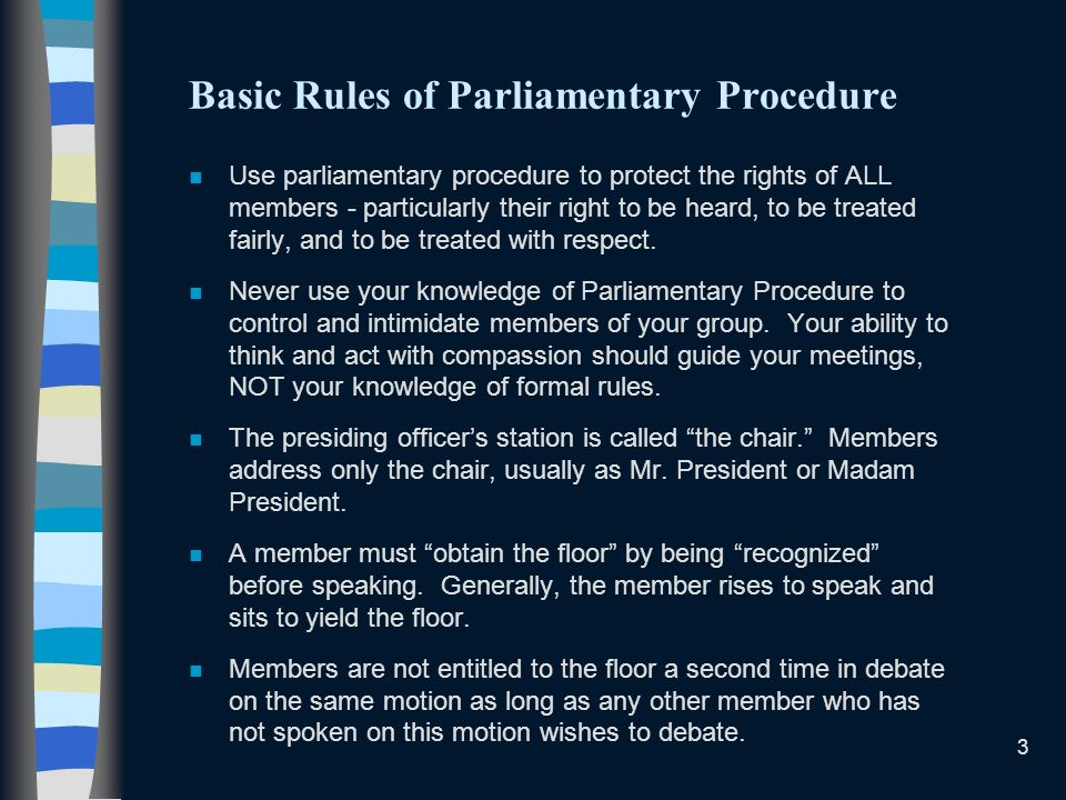3 Basic Rules of Parliamentary Procedure n Use parliamentary procedure to protect the rights of ALL members - particularly their right to be heard, to be treated fairly, and to be treated with respect.